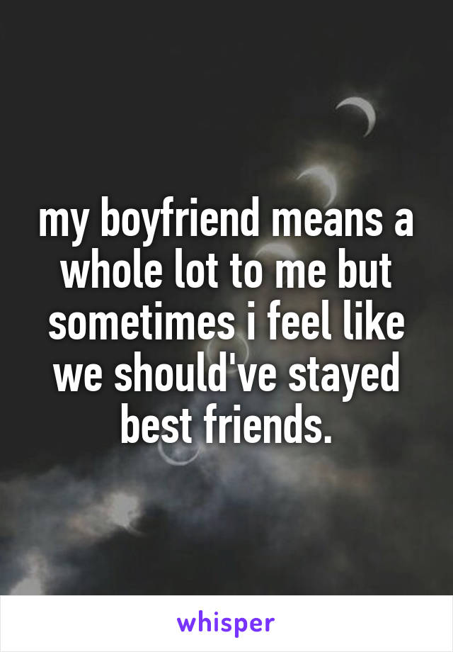 my boyfriend means a whole lot to me but sometimes i feel like we should've stayed best friends.