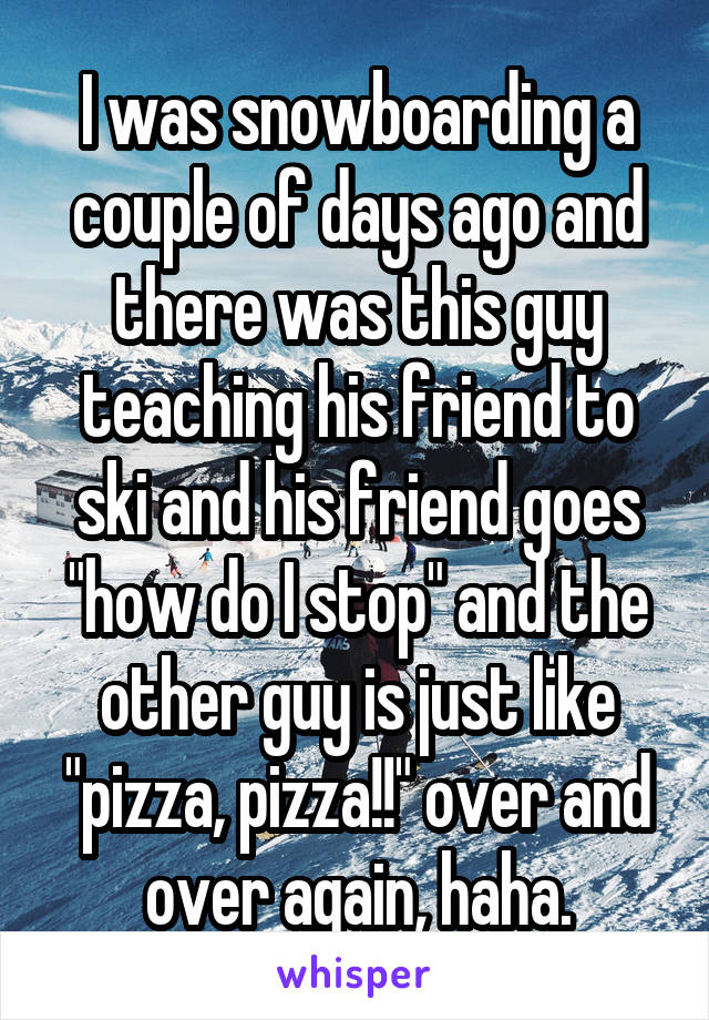 """I was snowboarding a couple of days ago and there was this guy teaching his friend to ski and his friend goes """"how do I stop"""" and the other guy is just like """"pizza, pizza!!"""" over and over again, haha."""
