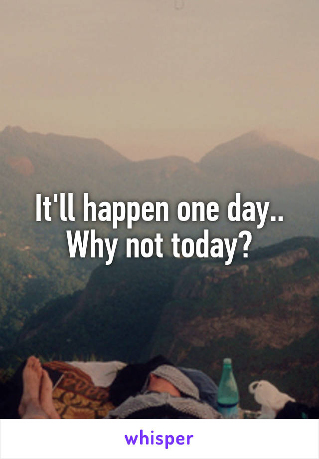 It'll happen one day.. Why not today?