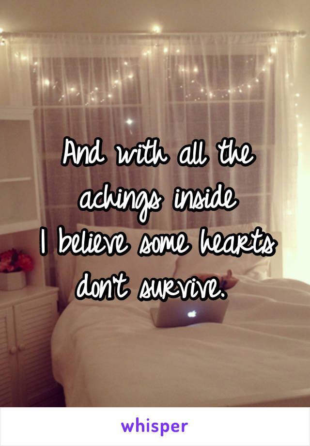 And with all the achings inside I believe some hearts don't survive.