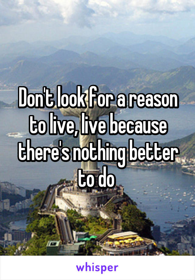 Don't look for a reason to live, live because there's nothing better to do