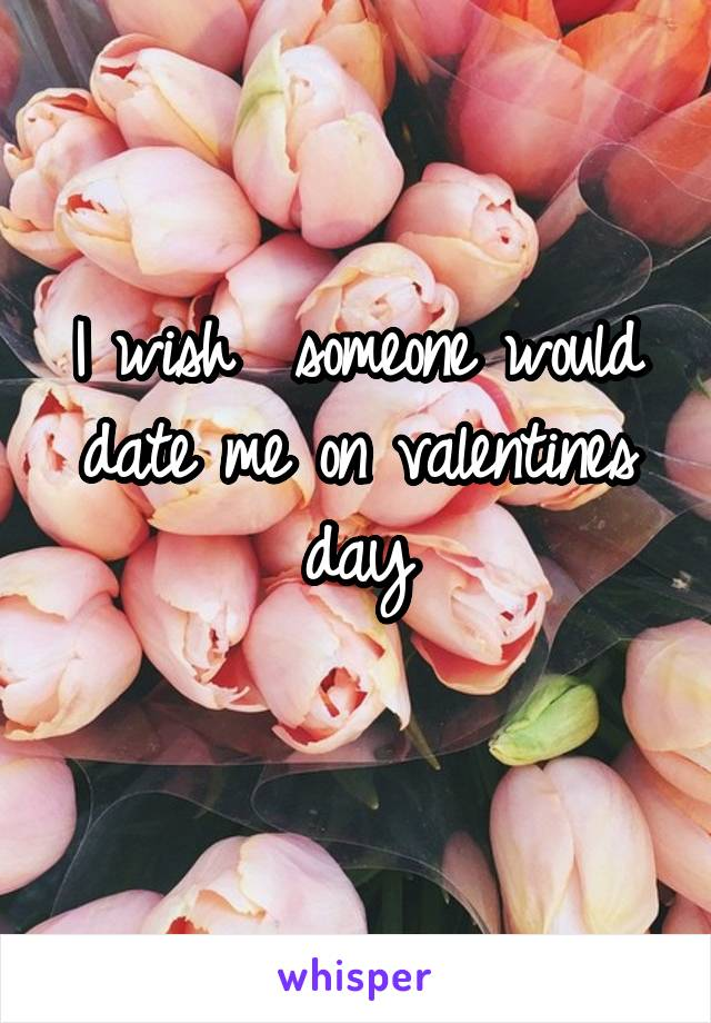 I wish  someone would date me on valentines day