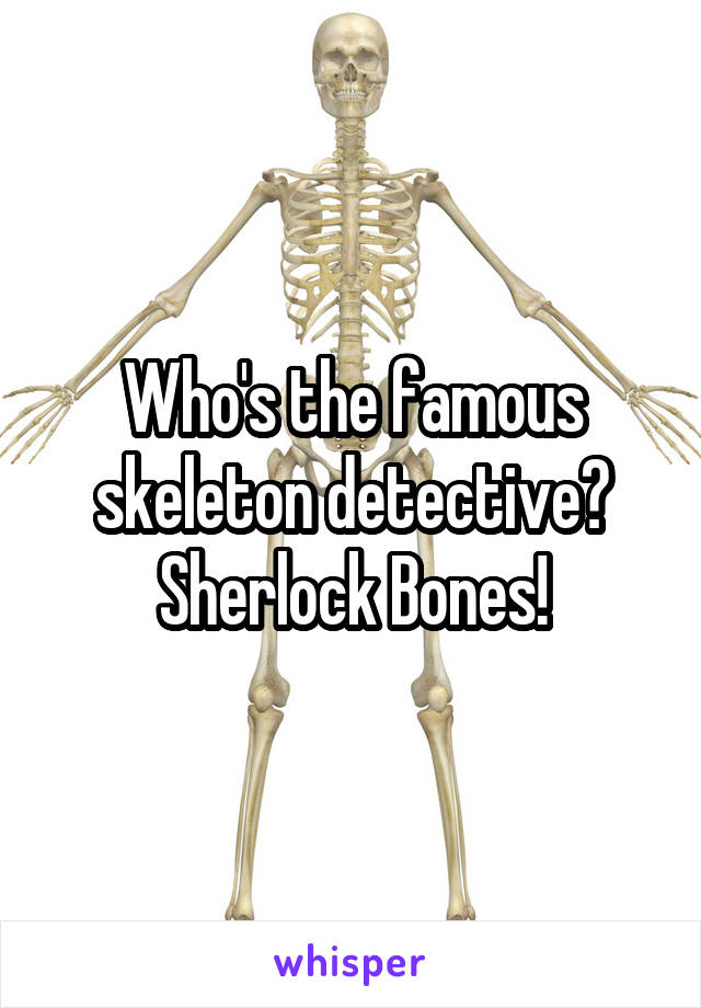 Who's the famous skeleton detective? Sherlock Bones!