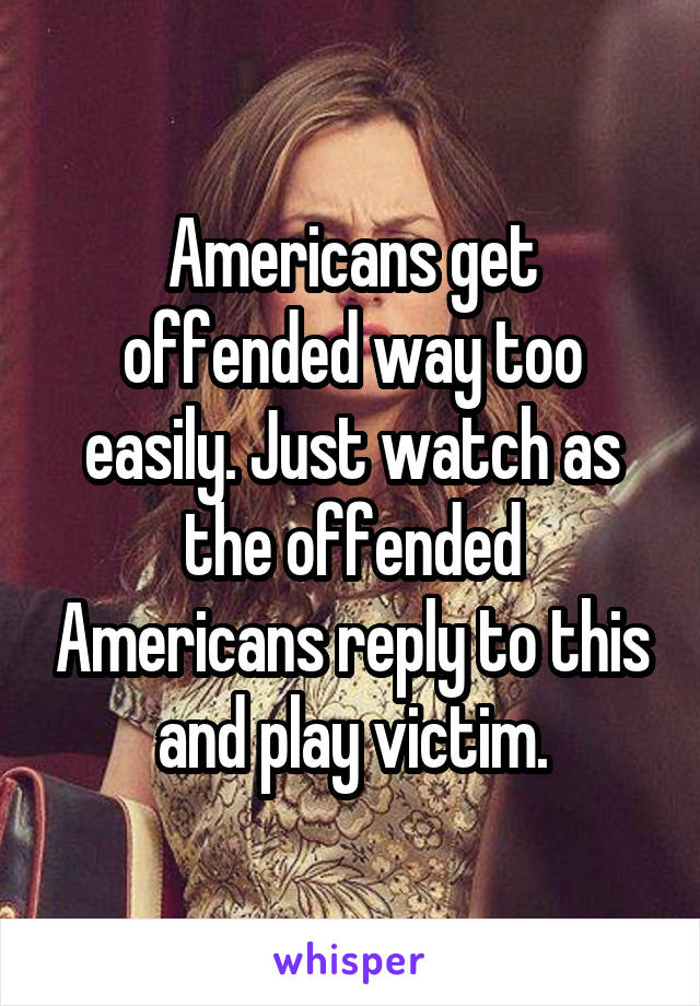 Americans get offended way too easily. Just watch as the offended Americans reply to this and play victim.