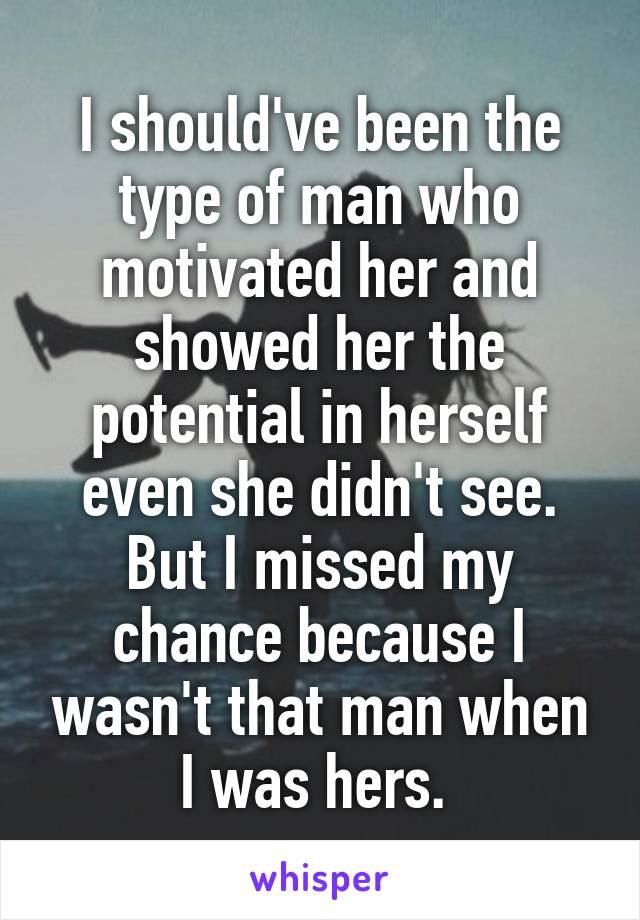 I should've been the type of man who motivated her and showed her the potential in herself even she didn't see. But I missed my chance because I wasn't that man when I was hers.