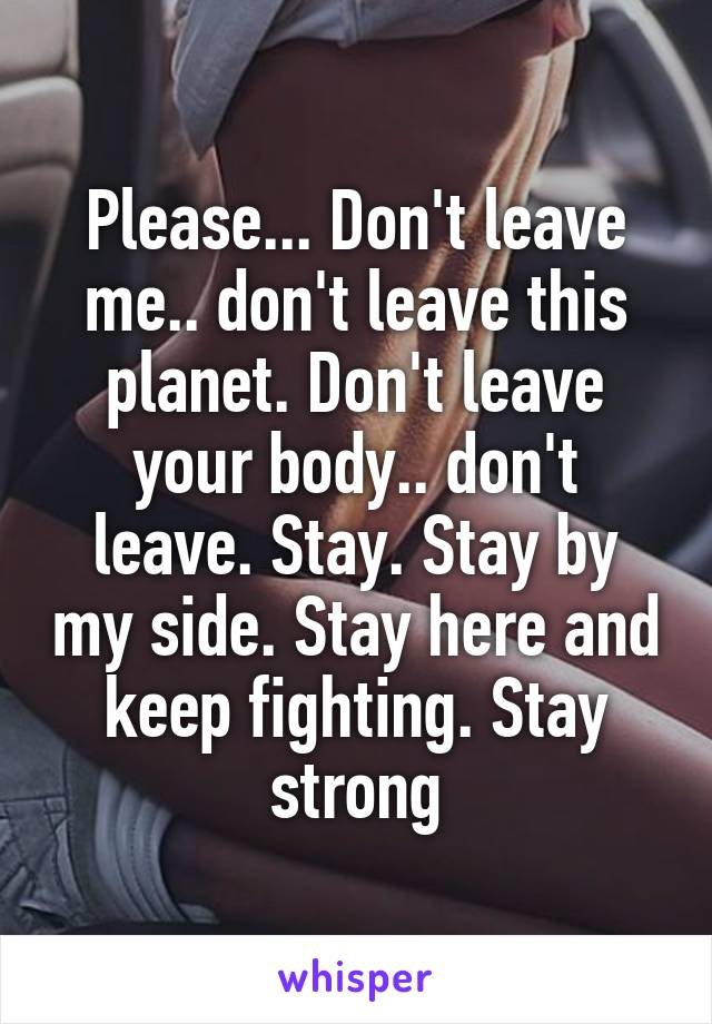 Please... Don't leave me.. don't leave this planet. Don't leave your body.. don't leave. Stay. Stay by my side. Stay here and keep fighting. Stay strong