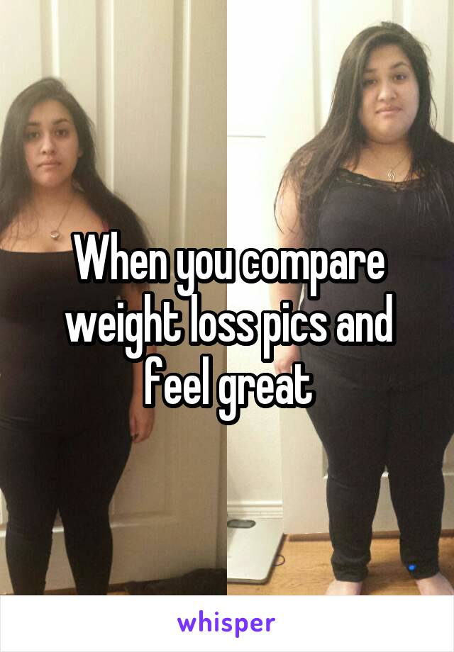When you compare weight loss pics and feel great