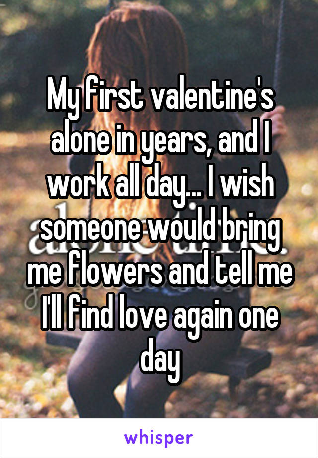 My first valentine's alone in years, and I work all day... I wish someone would bring me flowers and tell me I'll find love again one day
