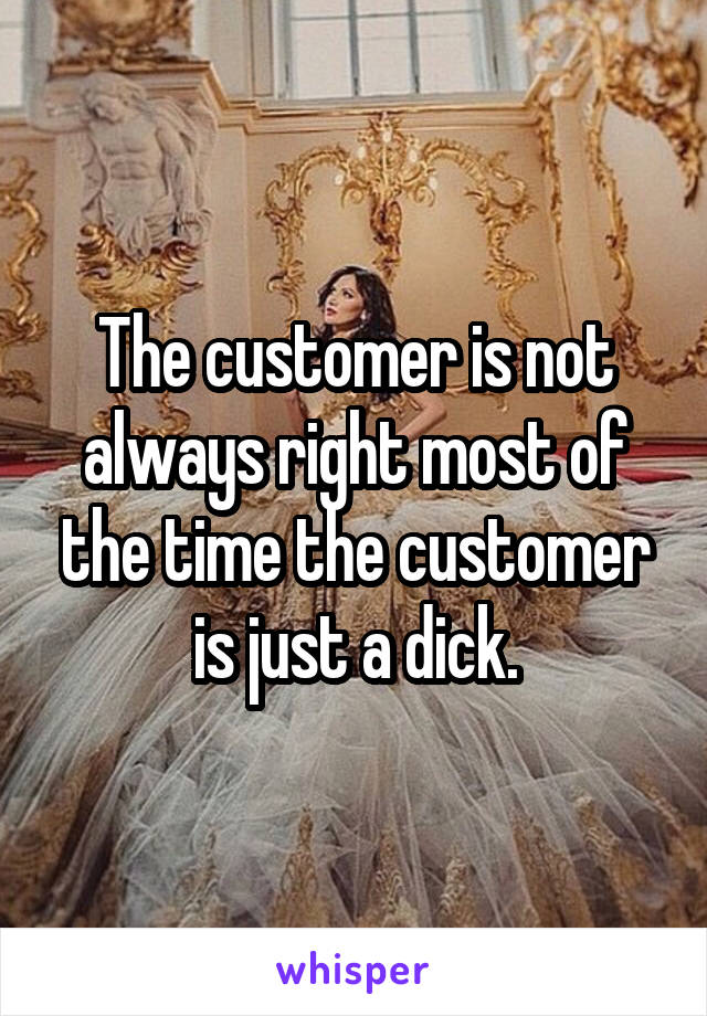 The customer is not always right most of the time the customer is just a dick.