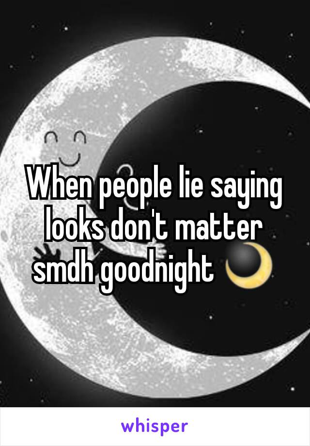 When people lie saying looks don't matter smdh goodnight 🌙