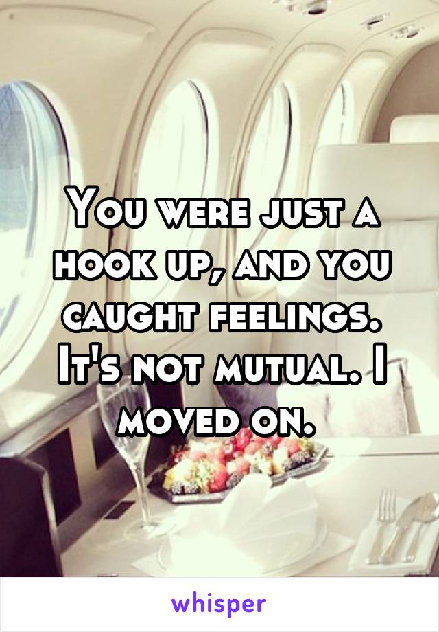 You were just a hook up, and you caught feelings. It's not mutual. I moved on.