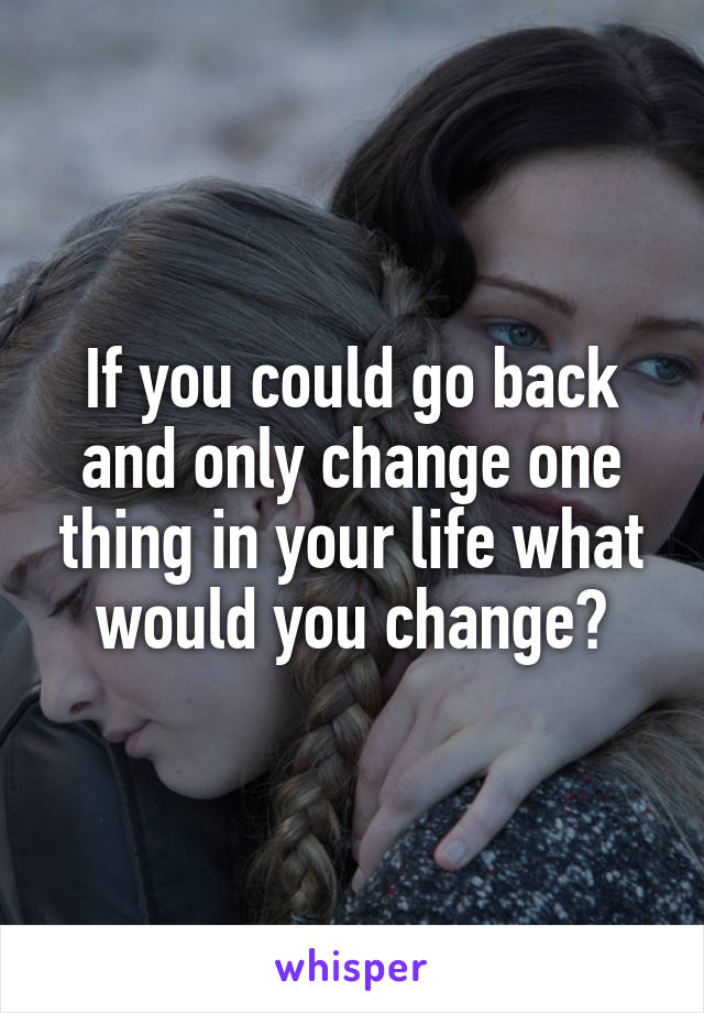 If you could go back and only change one thing in your life what would you change?