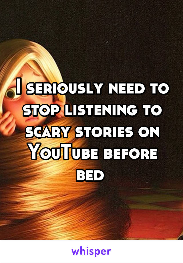 I seriously need to stop listening to scary stories on YouTube before bed