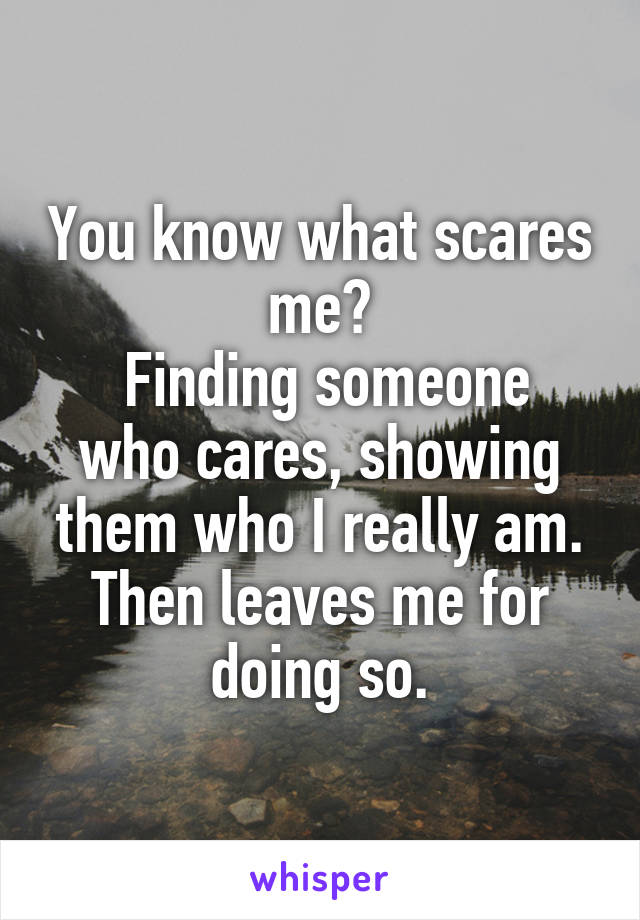 You know what scares me?  Finding someone who cares, showing them who I really am. Then leaves me for doing so.