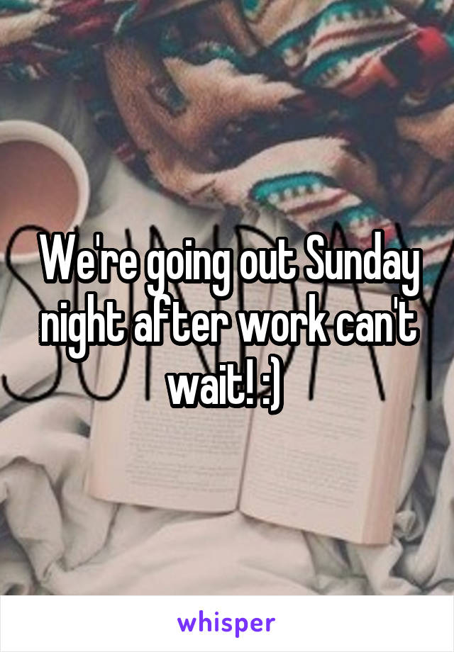 We're going out Sunday night after work can't wait! :)