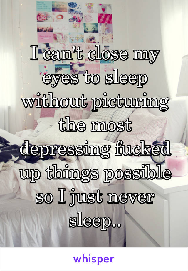 I can't close my eyes to sleep without picturing the most depressing fucked up things possible so I just never sleep..