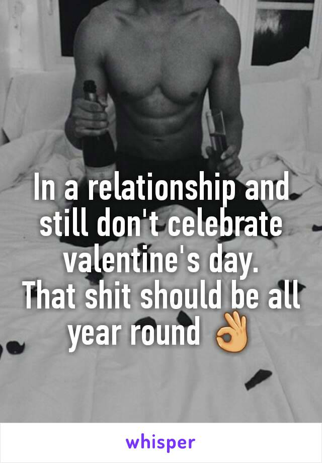 In a relationship and still don't celebrate valentine's day. That shit should be all year round 👌