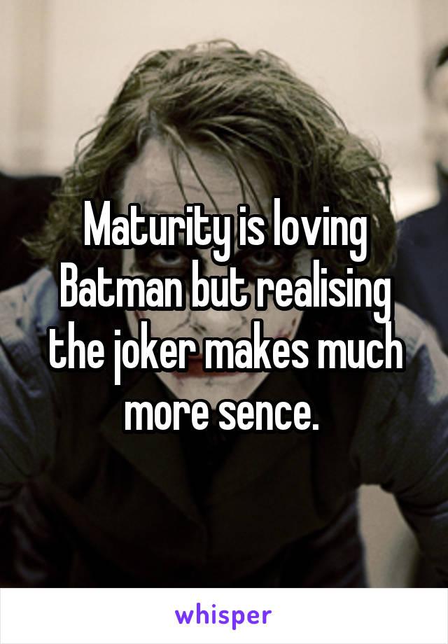 Maturity is loving Batman but realising the joker makes much more sence.