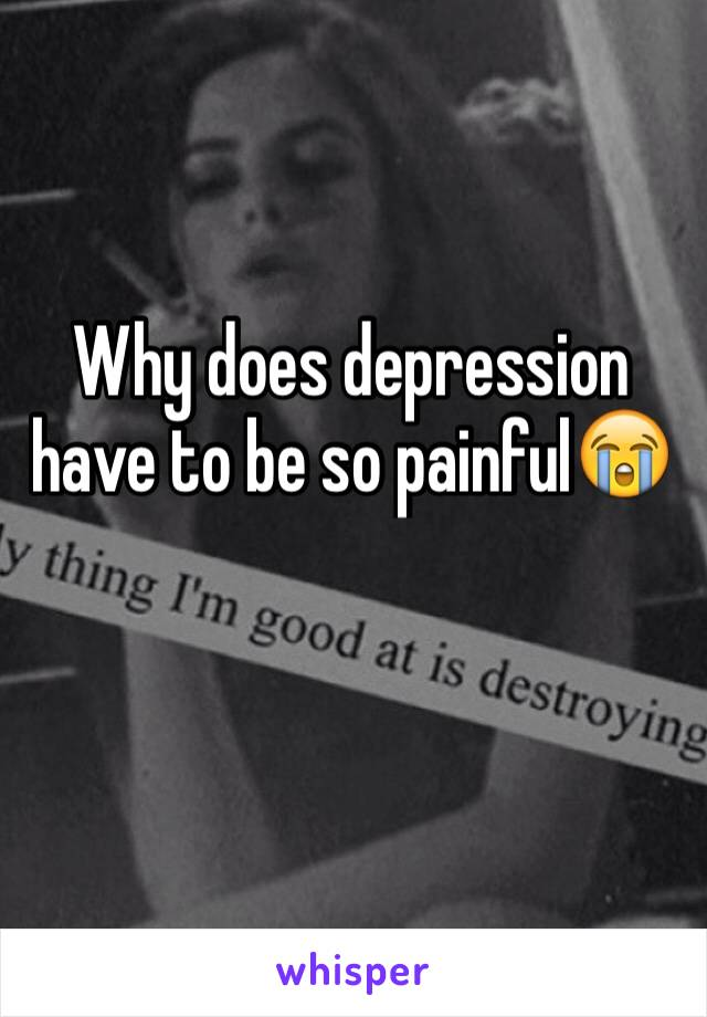 Why does depression have to be so painful😭
