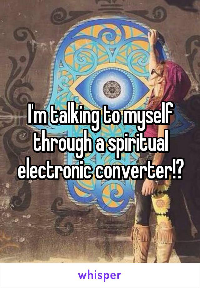 I'm talking to myself through a spiritual electronic converter!?