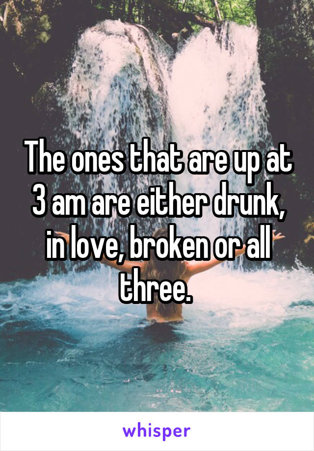 The ones that are up at 3 am are either drunk, in love, broken or all three.