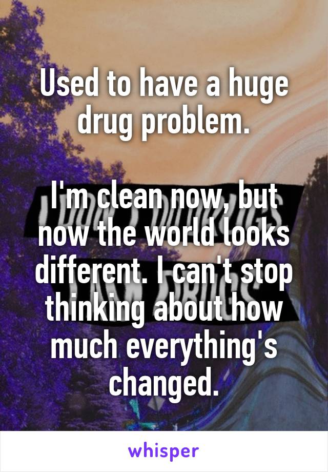 Used to have a huge drug problem.  I'm clean now, but now the world looks different. I can't stop thinking about how much everything's changed.