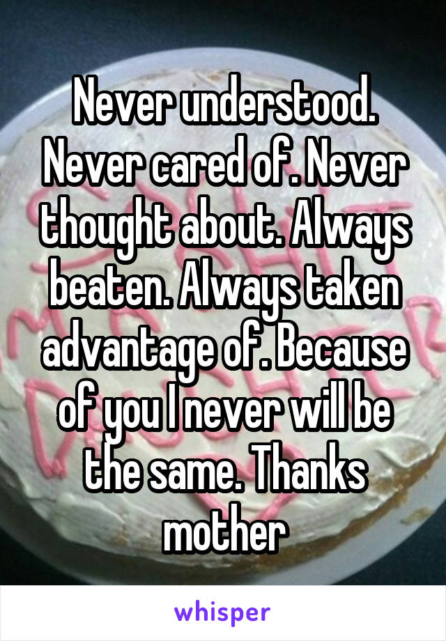 Never understood. Never cared of. Never thought about. Always beaten. Always taken advantage of. Because of you I never will be the same. Thanks mother
