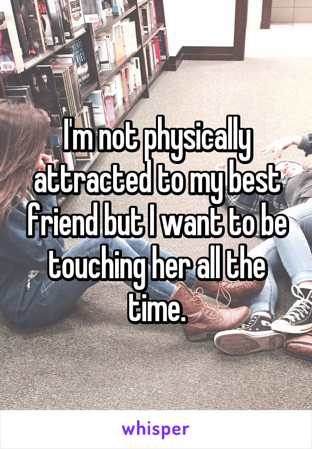 I'm not physically attracted to my best friend but I want to be touching her all the time.