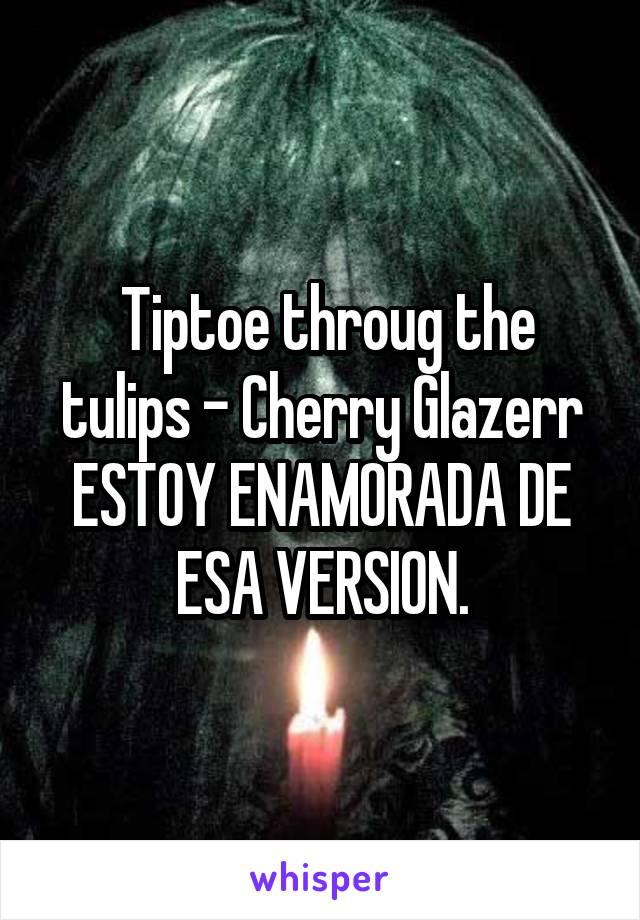 Tiptoe throug the tulips - Cherry Glazerr ESTOY ENAMORADA DE ESA VERSION.