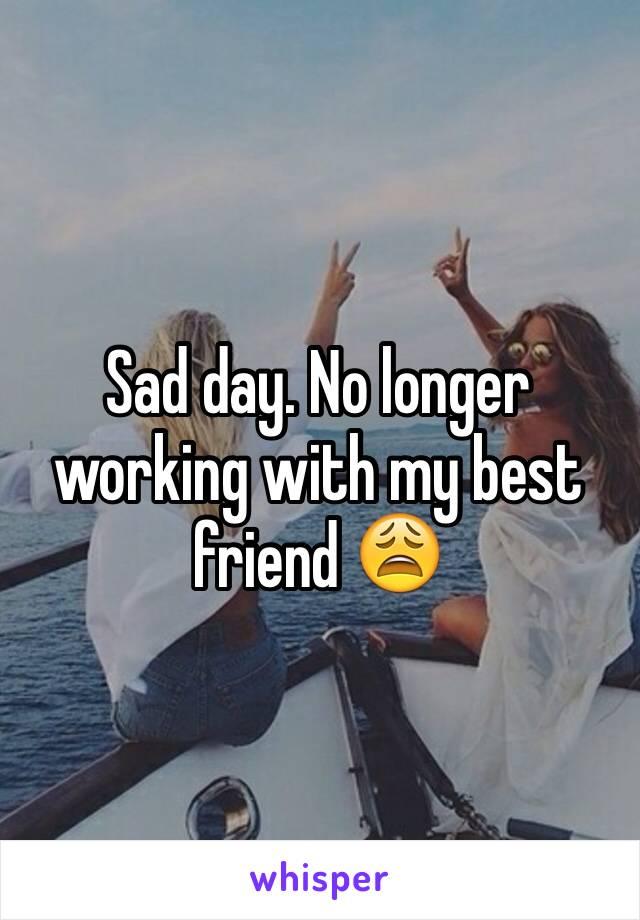 Sad day. No longer working with my best friend 😩