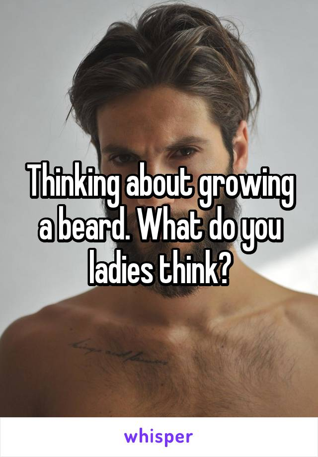 Thinking about growing a beard. What do you ladies think?