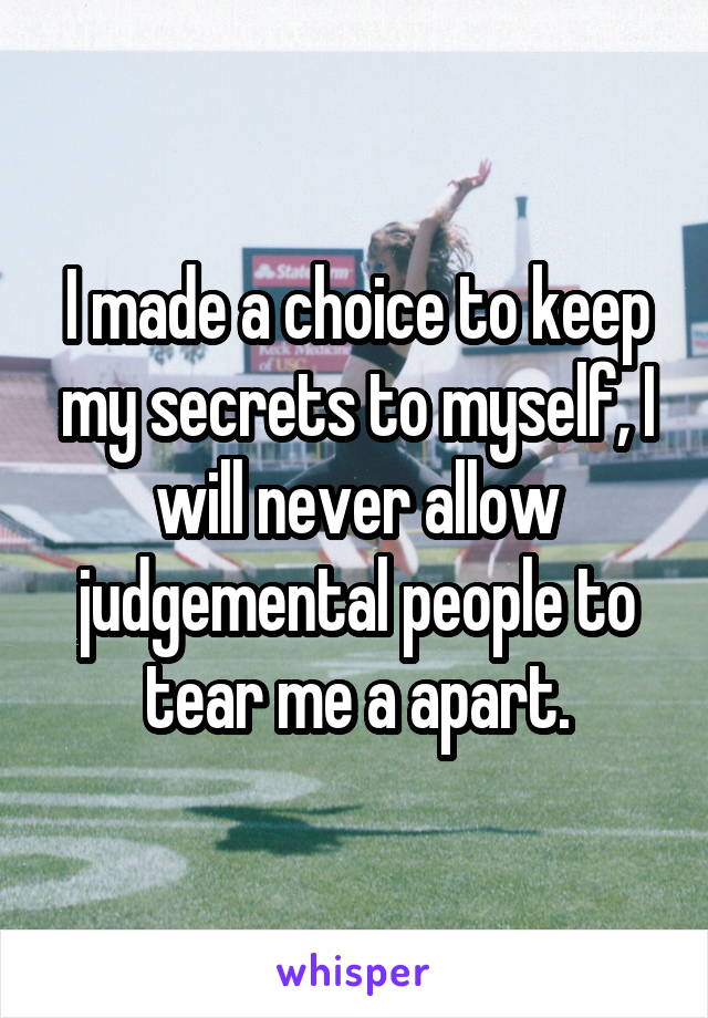 I made a choice to keep my secrets to myself, I will never allow judgemental people to tear me a apart.