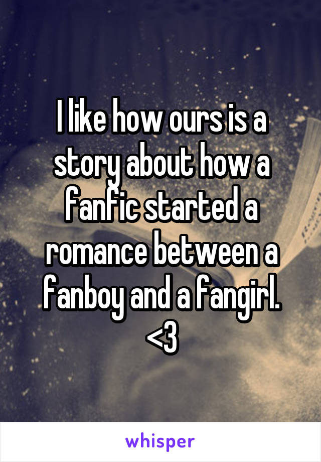 I like how ours is a story about how a fanfic started a romance between a fanboy and a fangirl. <3