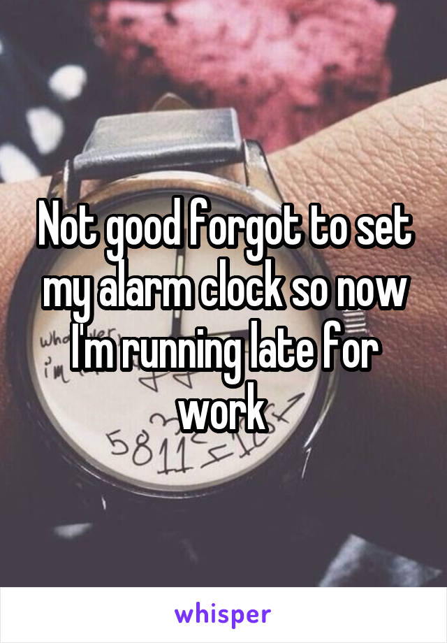 Not good forgot to set my alarm clock so now I'm running late for work
