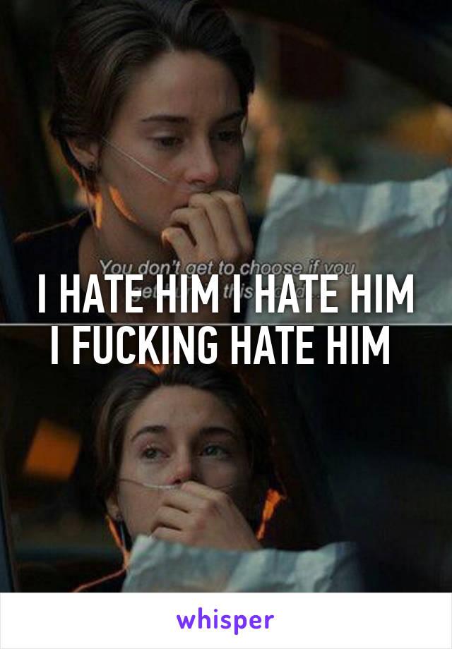 I HATE HIM I HATE HIM I FUCKING HATE HIM