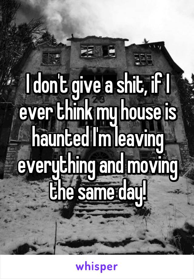 I don't give a shit, if I ever think my house is haunted I'm leaving everything and moving the same day!