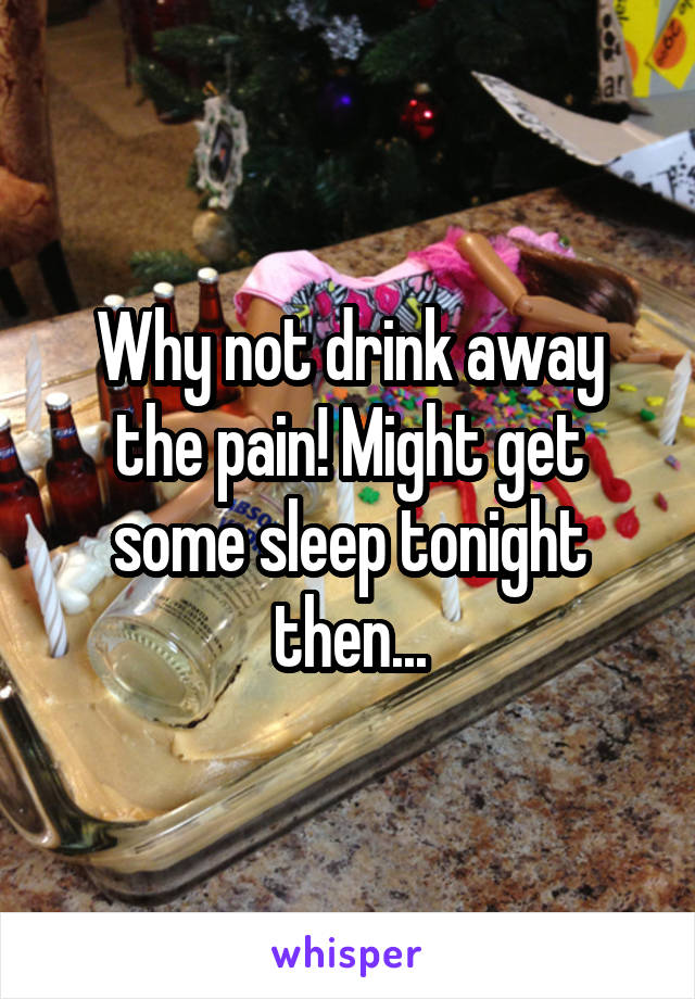 Why not drink away the pain! Might get some sleep tonight then...