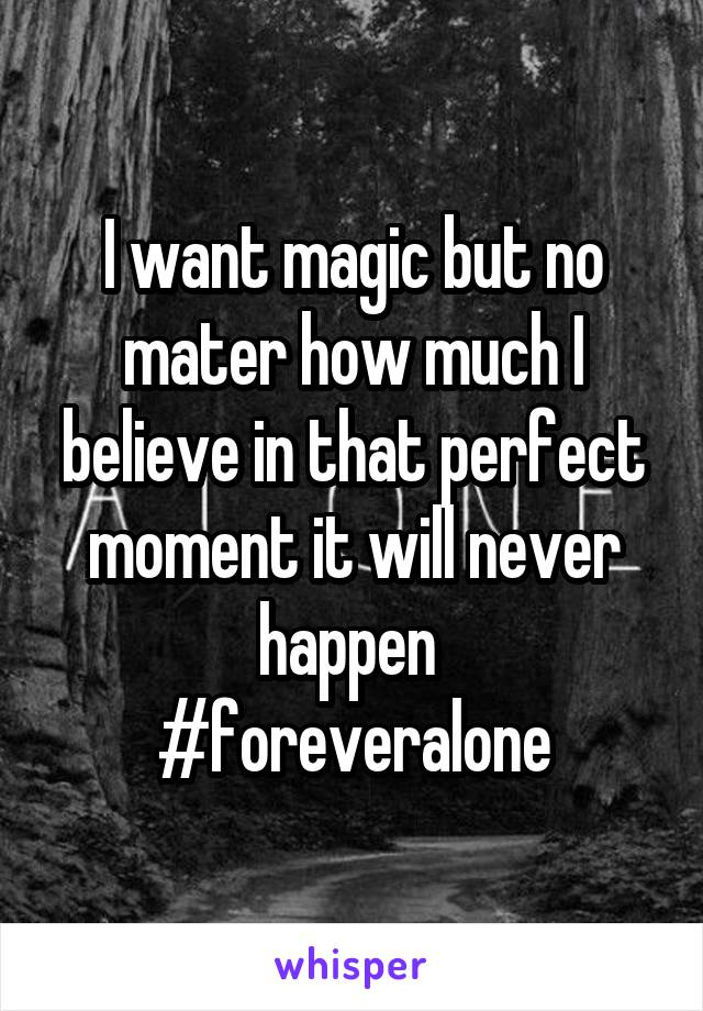I want magic but no mater how much I believe in that perfect moment it will never happen  #foreveralone