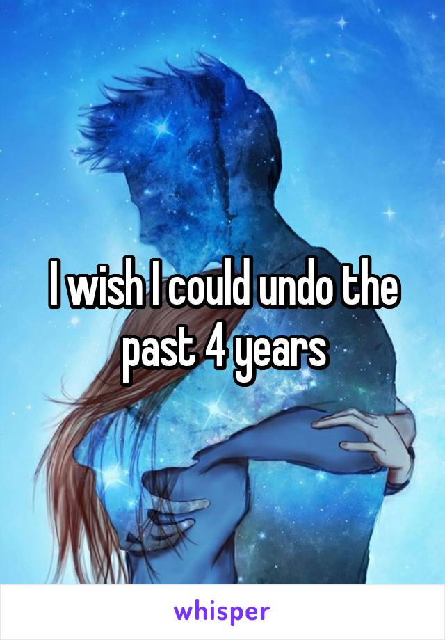 I wish I could undo the past 4 years