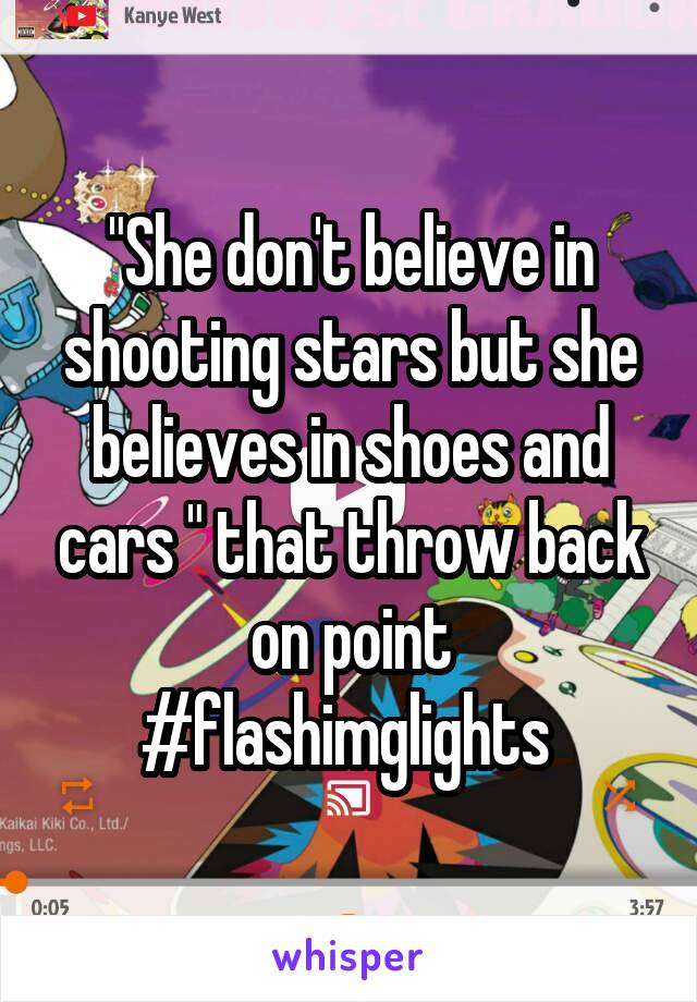 """She don't believe in shooting stars but she believes in shoes and cars "" that throw back on point #flashimglights"