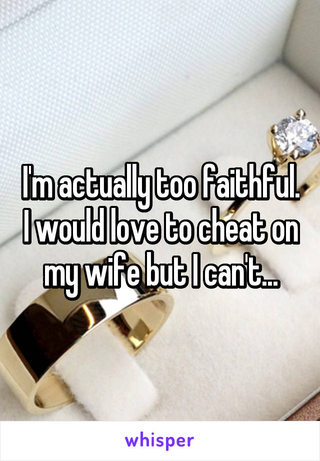 I'm actually too faithful. I would love to cheat on my wife but I can't...
