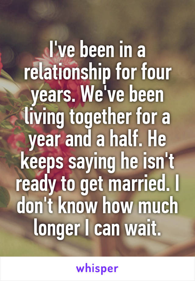 I've been in a relationship for four years. We've been living together for a year and a half. He keeps saying he isn't ready to get married. I don't know how much longer I can wait.