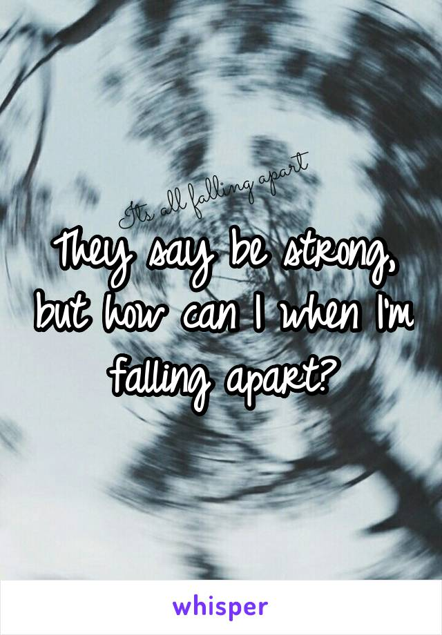 They say be strong, but how can I when I'm falling apart?