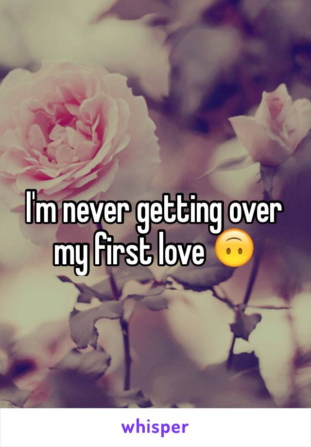 I'm never getting over my first love 🙃