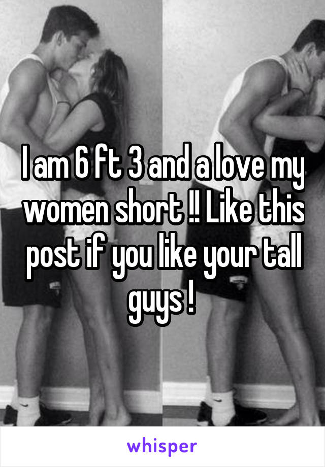 I am 6 ft 3 and a love my women short !! Like this post if you like your tall guys !
