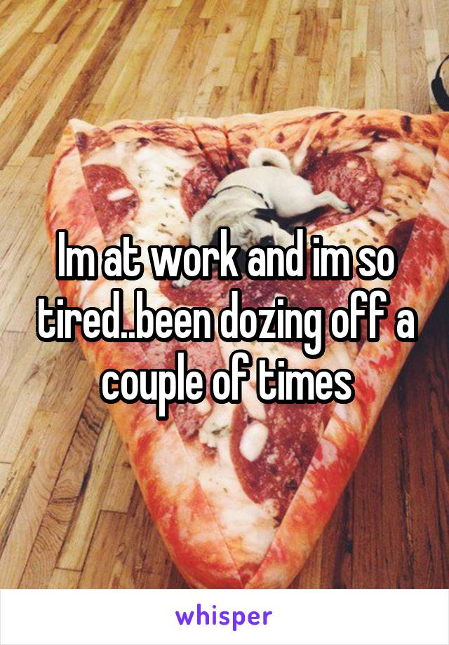 Im at work and im so tired..been dozing off a couple of times