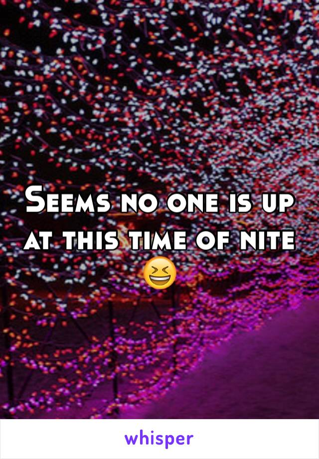 Seems no one is up at this time of nite 😆