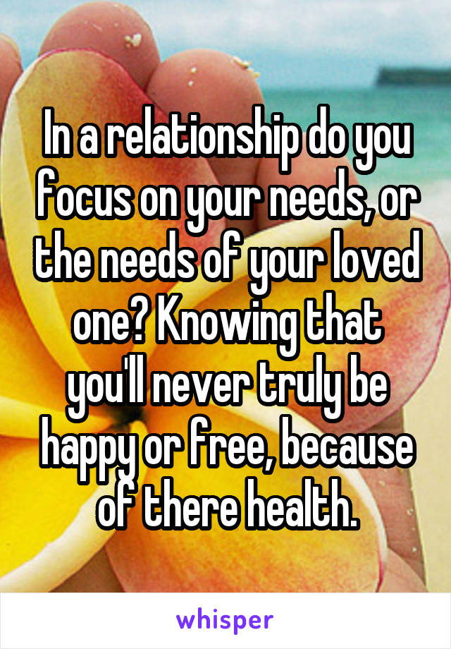 In a relationship do you focus on your needs, or the needs of your loved one? Knowing that you'll never truly be happy or free, because of there health.