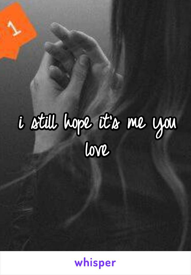 i still hope it's me you love