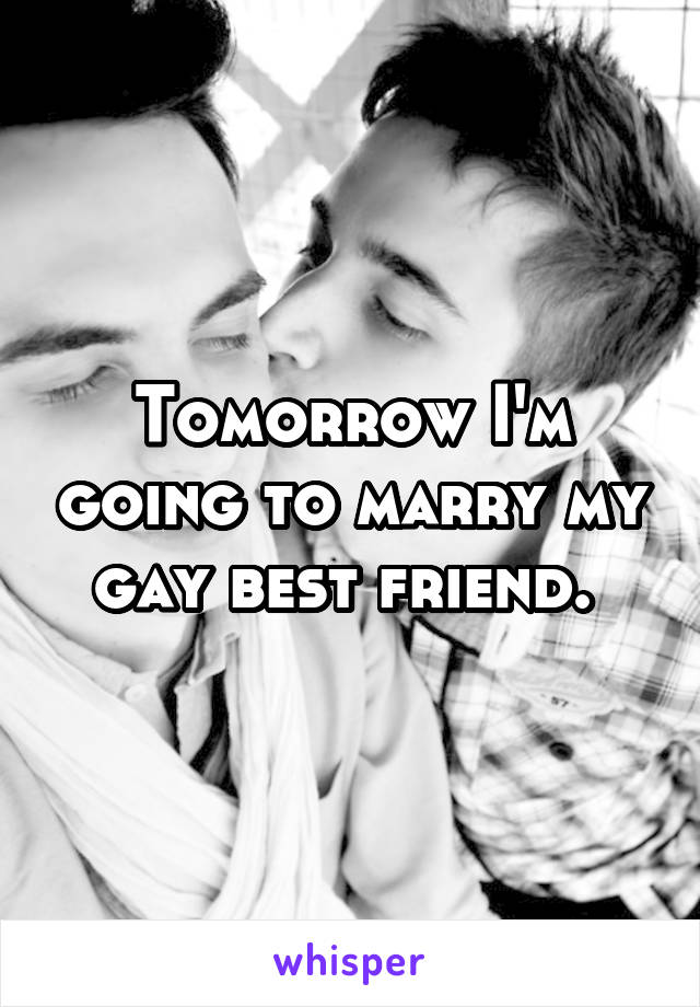Tomorrow I'm going to marry my gay best friend.
